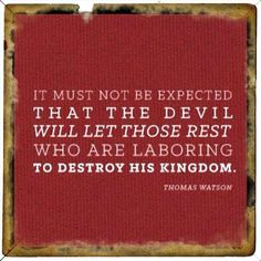 It must not be expected that the devil will let the those rest who are laboring to destroy his kingdom....Thomas Watson.....  .... Ephesians 6:12 For we wrestle not against flesh and blood, but against principalities, against powers, against the rulers of the darkness of this world, against spiritual wickedness in high places.