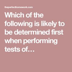 Which of the following is likely to be determined first when performing tests of…