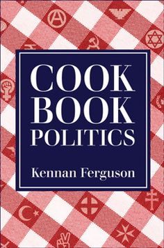 Cookbook Politics | Kennan Ferguson Any Book, This Book, Community Cookbook, All In The Family, University Of Wisconsin, Bound Book, Programming For Kids, Political Science, Sociology