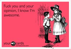 F*ck you and your opinion. I know I am awesome…