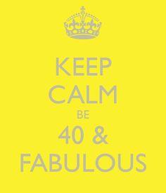 KEEP CALM BE  40 &  FABULOUS