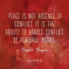 """Peace is not absence of conflict, it is the ability to handle conflict by peaceful means."" - Ronald Reagan"