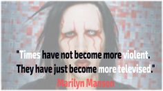 """""""Times have not become more violent. They have just become more televised.""""- Marilyn Manson"""