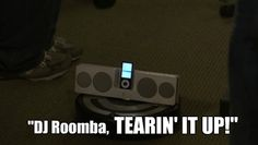 """""""I strapped an MP3 player to one of those floor-cleaning robots. Call him DJ Roomba — little guy cruises around and plays music. What's hot, DJ Roomba!"""" -Parks and Rec"""