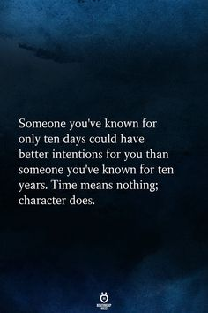 Someone you've known for only ten days could have better intentions for you than someone you've known for ten years. Time means nothing; character does. Live Quotes For Him, Now Quotes, True Quotes, Words Quotes, Great Quotes, Funny Quotes, Inspirational Quotes, Deep Quotes, Happy Quotes