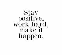 Stay positive. Work hard. Make it happen