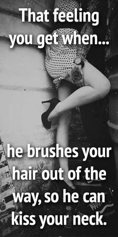 That feeling you get when...he brushes your hair out of the way, so he can kiss your neck.