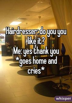 """""""Hairdresser: do you you like it?Me: yes thank you *goes home and cries*"""""""