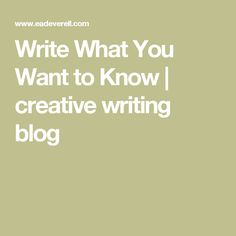 Write What You Want to Know | creative writing blog
