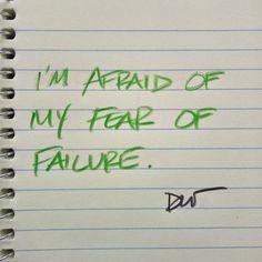 I'm afraid of my fear of failure.