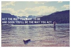 Act the way you want to be and soon you'll be the way you act.