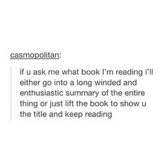 If I'm actually reading the book when asked, I'll just show you the title. If I'm not reading the book then I'll give you a summary of the book. Books And Tea, I Love Books, Good Books, Books To Read, Book Memes, Book Quotes, Nerd Quotes, Bookworm Quotes, Book Of Life