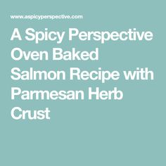 A Spicy Perspective Oven Baked Salmon Recipe with Parmesan Herb Crust