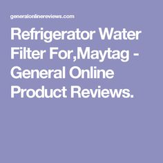 Refrigerator Water Filter For,Maytag - General Online Product Reviews.
