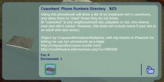 """""""Coworkers' Phone Book/Repository Here is a simple modded object which produces the list of an employed sim's coworkers, and allows said sim to 'meet' them if they do not know each other. A 'coworker'..."""