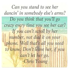 """(Don't Leave Her) If You Can't Let Her Go""- Chris Young <3. Absolutely LOVE this song! <3."