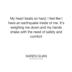 "Karen Quan - ""My heart beats so hard, I feel like I have an earthquake inside of me. It's weighing..."". romance, relationships, romantic, heart, comfort, safety, needs, heart-beat, earthquake"