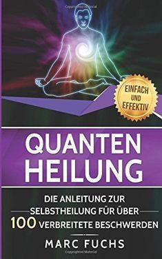 Quantenheilung: Die Anleitung zur Selbstheilung für über 100 verbreitete Beschwerden: Amazon.de: Marc Fuchs: Bücher