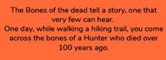 The bones of the dead tell a story, one that very few can hear. One day, while walking a hiking trail, you come across the bones of a hunter who died over 100 years ago.
