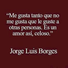 a brilliant man - Jorge Luis Borges Book Quotes, Words Quotes, Wise Words, Sayings, Cute Quotes, Funny Quotes, Frases Love, Quotes En Espanol, Love Phrases
