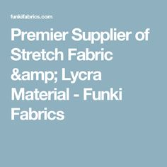 Premier Supplier of Stretch Fabric & Lycra Material - Funki Fabrics