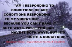 Am I responding to conditions or are conditions responding to my vibration?  Abraham-Hicks