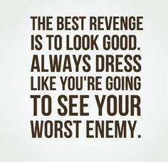 The best revenge is to look good. Always dress like you're going to see your worst enemy. #life #quotes