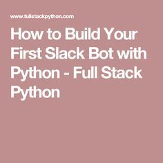 How to Build Your First Slack Bot with Python - Full Stack Python