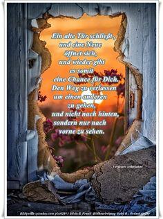 Ein alte Tür schließt , und eine Neue öffnet sich, und wieder gibt es somit eine Chance für Dich. Den Weg zu verlassen um einen anderen zu gehen, und nicht nach hinten, sondern nur nach vorne zu sehen. - Verfasser unbekannt - ~ Quelle: GedankenGut https://www.facebook.com/Gaby.GedankenGut/  http://www.dreamies.de/mygalerie.php?g=jtdysguz