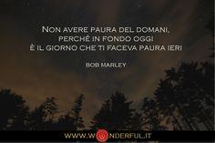 Non avere paura del domani, perché in fondo oggi è il giorno che ti faceva paura ieri. #Marley #futuro #crecitapersonale #atteggiamento