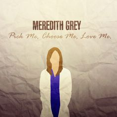 Pick me. Choose me. Love me. - Meredith Grey