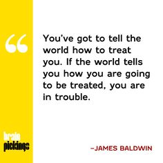 Tell the world how to treat you. James Baldwin Brain Pickings Quote