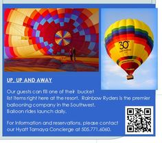 Hyatt Tamaya can help you fill one of your bucket list items right here at the resort. Rainbow Ryders is the premier ballooning company in the Southwest. Balloon rides launch daily. Please contact our Resort Concierge directly at 505.771.6060 to book your flight. You can scan the QR code to read more about Rainbow Ryders.