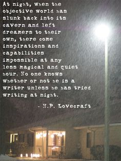 At night, when the objective world has slunk back into its cavern and left dreamers to their own, there come inspirations and capabilities impossible at any less magical and quiet hour. No one knows whether or not he is a writer unless he has tried writing at night--H P Lovecraft