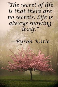 """""""The secret of life is that there are no secrets. Life is always showing itself."""" —Byron Katie """"Elämän salaisuus on, että ei ole mitään salaisuuksia. Elämä on aina näyttänyt itsensäaina . """"-Byron Katie"""