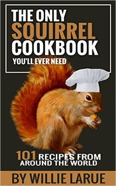The Only Squirrel Cookbook You'll Ever Need: 101 Recipes from Around the World - Kindle edition by Willie Larue. Cookbooks, Food & Wine Kindle eBooks @ Amazon.com.