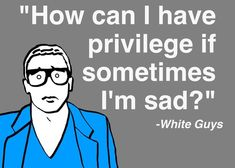 """How can I have privilege if sometimes I'm sad?""  ~ White Guys (A+++++++)"