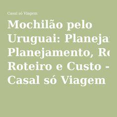 Mochilão pelo Uruguai: Planejamento, Roteiro e Custo - Casal só Viagem