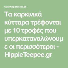 Τα καρκινικά κύτταρα τρέφονται με 10 τροφές που υπερκαταναλώνουμε οι περισσότεροι - HippieTeepee.gr