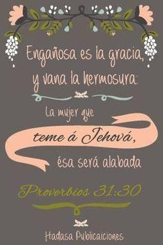 Engañosa es la gracia, y vana la hermosura: La mujer que teme a Jehová, ésa será alabada. Proverbios 31:30