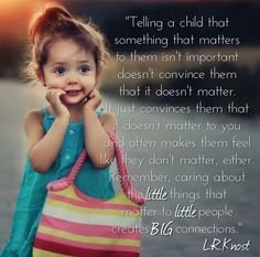 """""""Telling a child that something that matters to them isn't important doesn't convince them that it doesn't matter. It just convinces them that it doesn't matter to you and often makes them feel like they don't matter, either. Remember, caring about the little things that matter to little people creates BIG connections."""" L.R.Knost"""