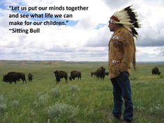 """""""Let us put our minds together and see what life we can make for our children"""" ~Sitting Bull"""