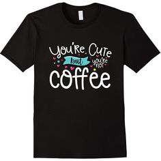 Amazon.com: You're Cute But You're Not Coffee T-Shirt: Clothing ($18) ❤ liked on Polyvore featuring tops, t-shirts and coffee t shirts