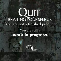 Quit beating yourself. You are not a finished product. You are still a work in progress - Joel Osteen