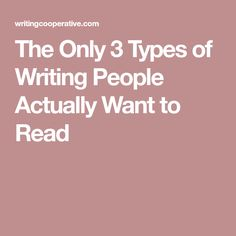 The Only 3 Types of Writing People Actually Want to Read