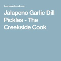 Jalapeno Garlic Dill Pickles - The Creekside Cook