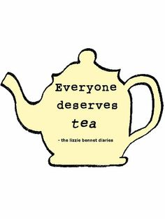 """Everyone Deserves Tea."" -Jane from The Lizzie Bennet Diaries"