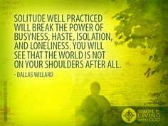 Solitude well practiced will break the power of busyness, haste, isolation, and loneliness. - Dallas Willard