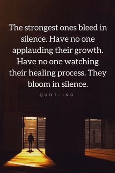 Quotes The strongest people become ever stronger in silence, they alone watch their transformation and they know very well what they are made of.