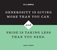 """Generosity is giving more than you can, and pride is taking less than you need.""  Quote by Kahlil Gibran"